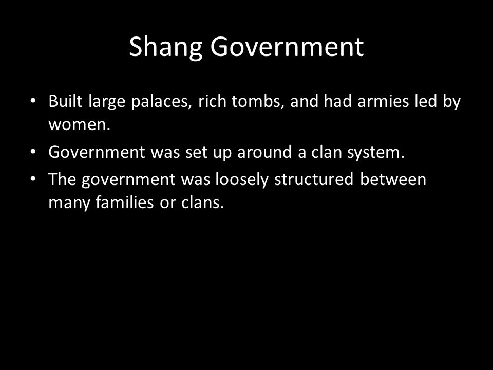 Shang Government Built large palaces, rich tombs, and had armies led by women. Government was set up around a clan system.