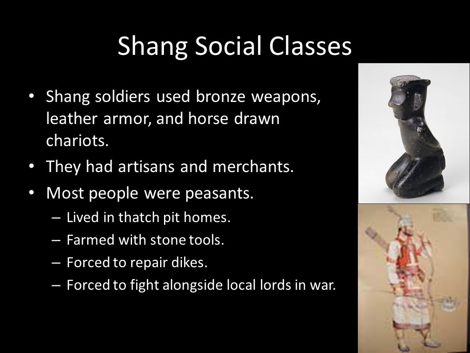 Shang Social Classes Shang soldiers used bronze weapons, leather armor, and horse drawn chariots. They had artisans and merchants.