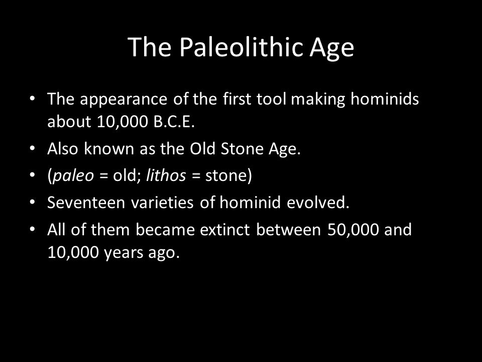 The Paleolithic Age The appearance of the first tool making hominids about 10,000 B.C.E. Also known as the Old Stone Age.