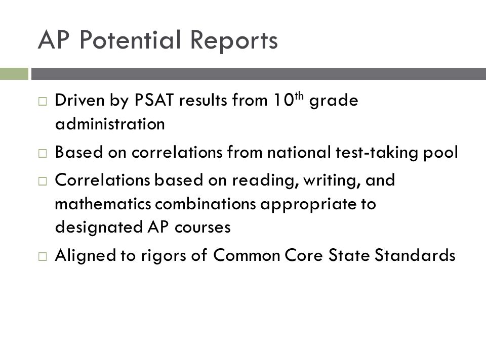 AP Potential Reports Driven by PSAT results from 10th grade administration. Based on correlations from national test-taking pool.