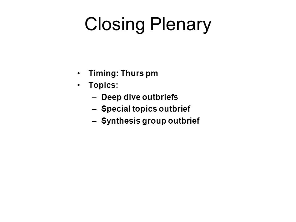 Closing Plenary Timing: Thurs pm Topics: Deep dive outbriefs