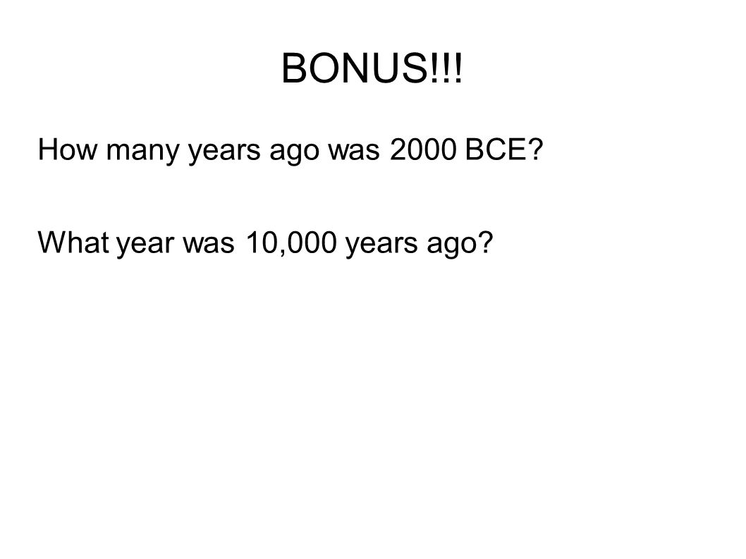BONUS!!! How many years ago was 2000 BCE What year was 10,000 years ago