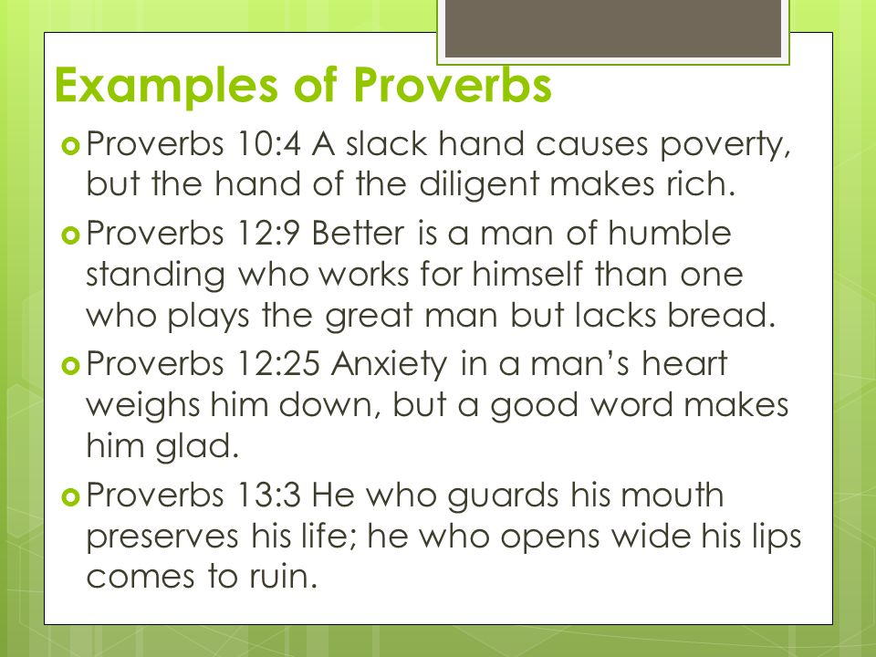Examples of Proverbs Proverbs 10:4 A slack hand causes poverty, but the hand of the diligent makes rich.