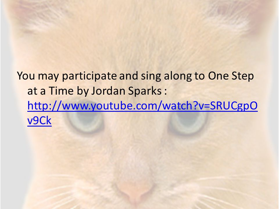 You may participate and sing along to One Step at a Time by Jordan Sparks : http://www.youtube.com/watch v=SRUCgpOv9Ck