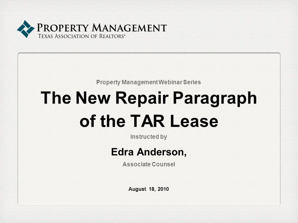 Property Management Webinar Series The New Repair Paragraph of the TAR Lease Instructed by Edra Anderson, Associate Counsel August 18, 2010