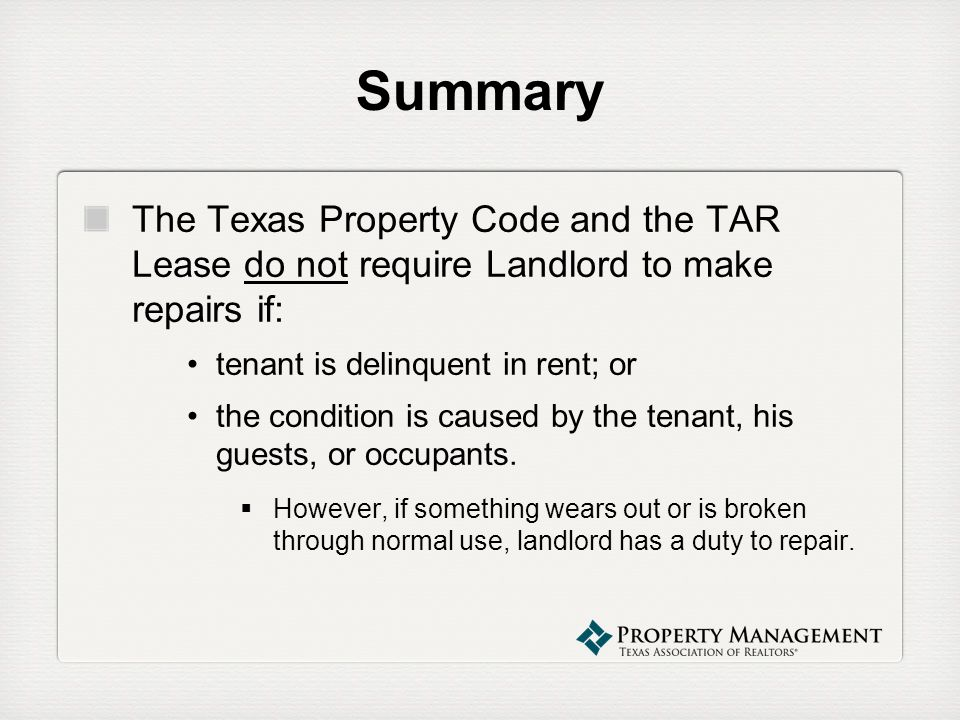 SummaryThe Texas Property Code and the TAR Lease do not require Landlord to make repairs if: tenant is delinquent in rent; or.