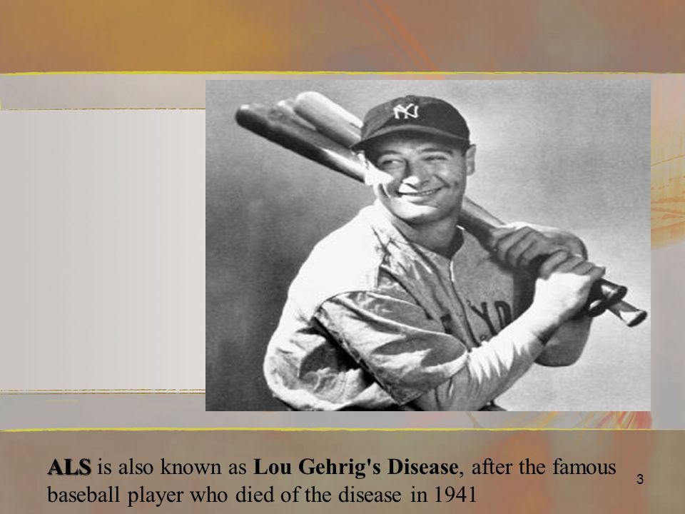 ALS is also known as Lou Gehrig s Disease, after the famous baseball player who died of the disease in 1941