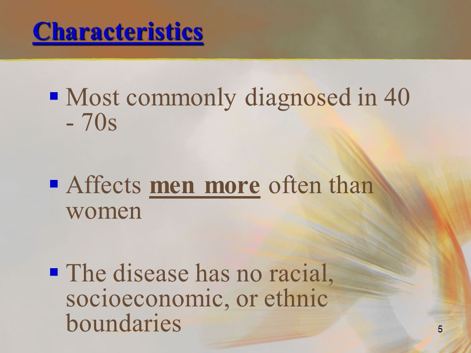 Characteristics Most commonly diagnosed in 40 - 70s. Affects men more often than women.