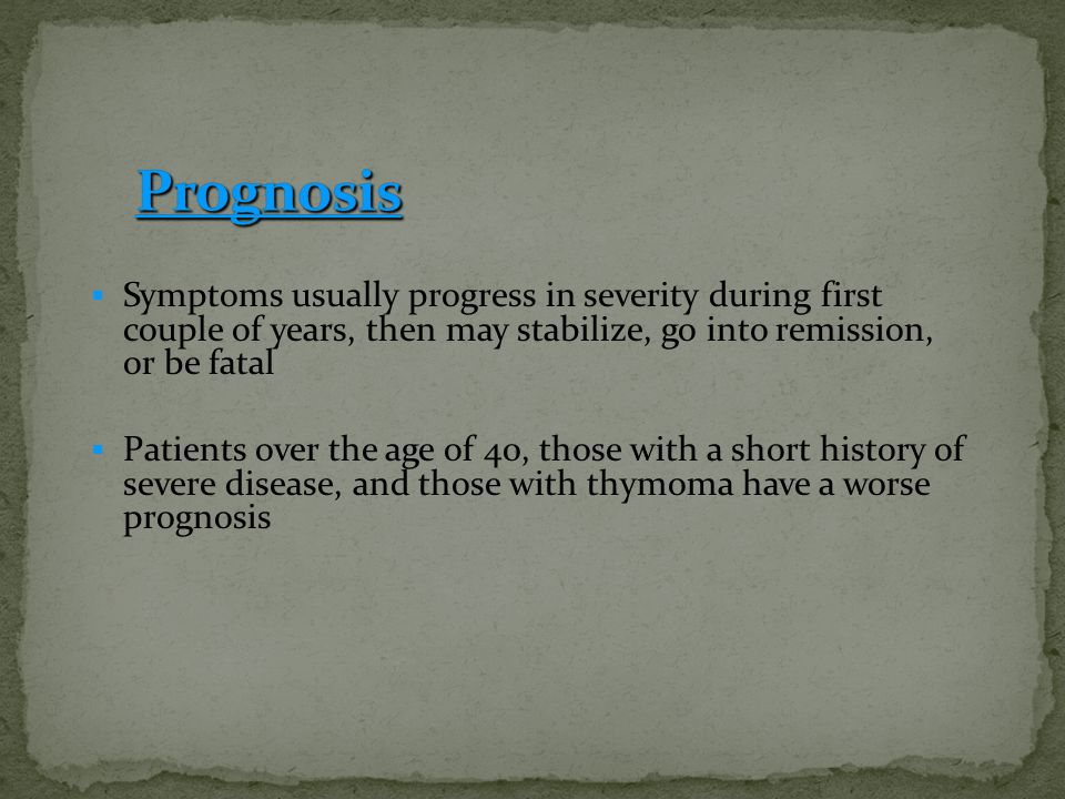 Prognosis Symptoms usually progress in severity during first couple of years, then may stabilize, go into remission, or be fatal.