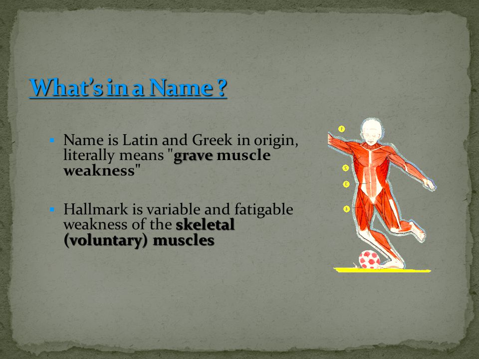 What's in a Name Name is Latin and Greek in origin, literally means grave muscle weakness