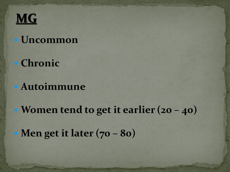 MG Uncommon Chronic Autoimmune Women tend to get it earlier (20 – 40)