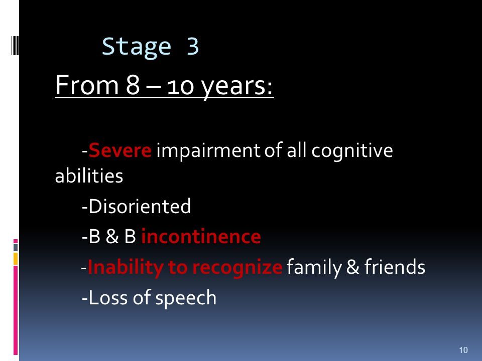 Stage 3 -Severe impairment of all cognitive abilities -Disoriented