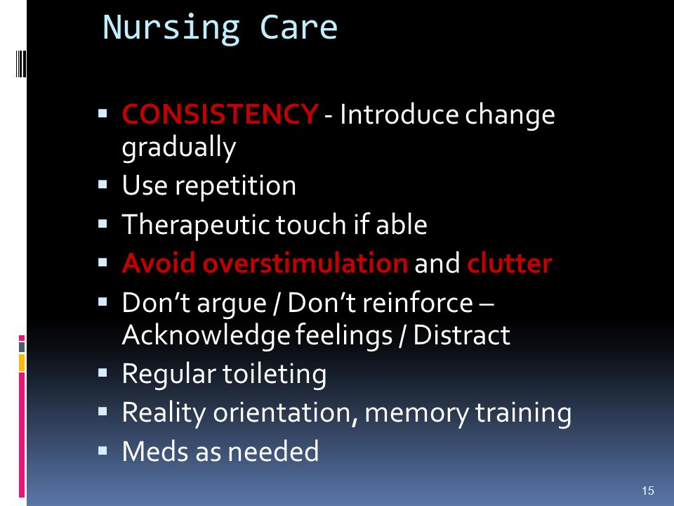 Nursing Care CONSISTENCY - Introduce change gradually Use repetition