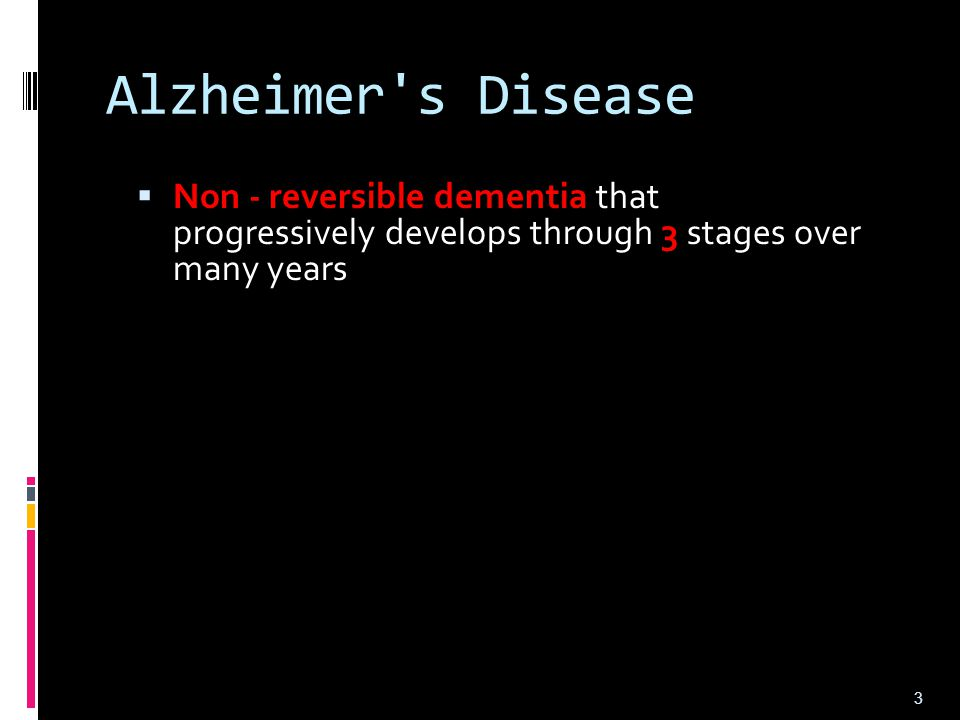 Alzheimer s Disease Non - reversible dementia that progressively develops through 3 stages over many years.