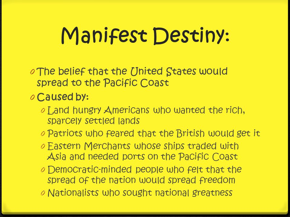 Manifest Destiny: The belief that the United States would spread to the Pacific Coast. Caused by: