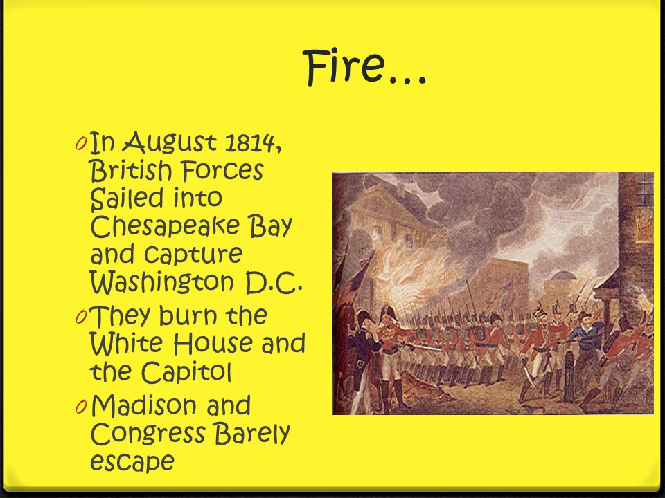 Fire… In August 1814, British Forces Sailed into Chesapeake Bay and capture Washington D.C. They burn the White House and the Capitol.