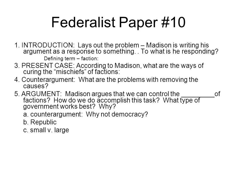 Federalist Paper #10 1. INTRODUCTION: Lays out the problem – Madison is writing his argument as a response to something. . To what is he responding