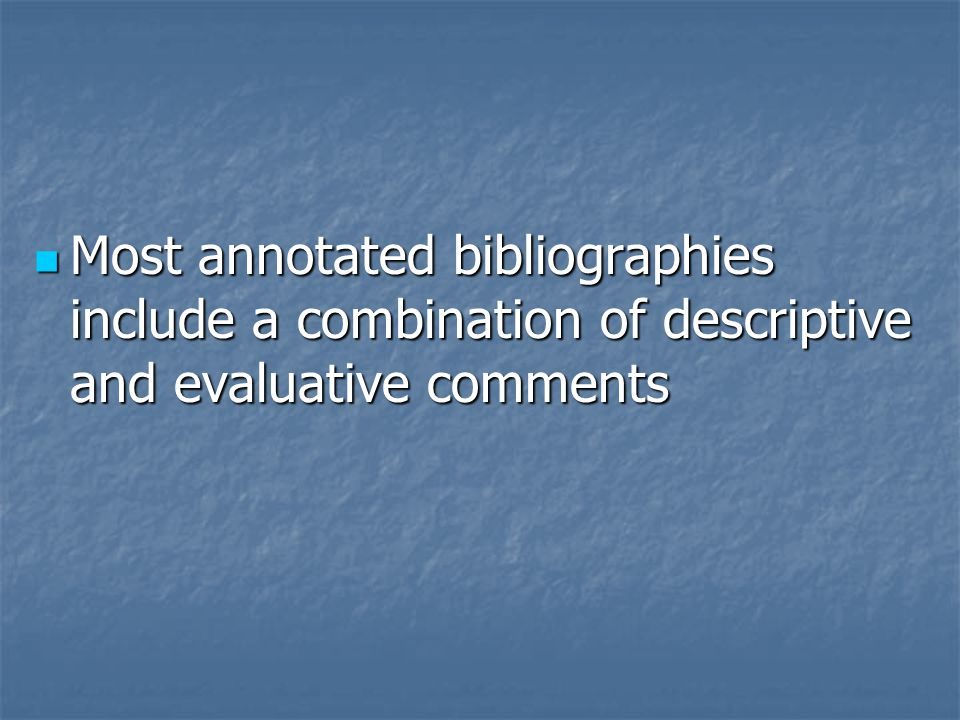 Most annotated bibliographies include a combination of descriptive and evaluative comments