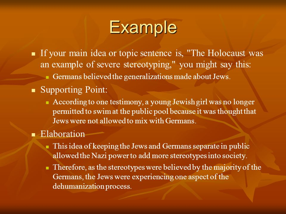 Example If your main idea or topic sentence is, The Holocaust was an example of severe stereotyping, you might say this: