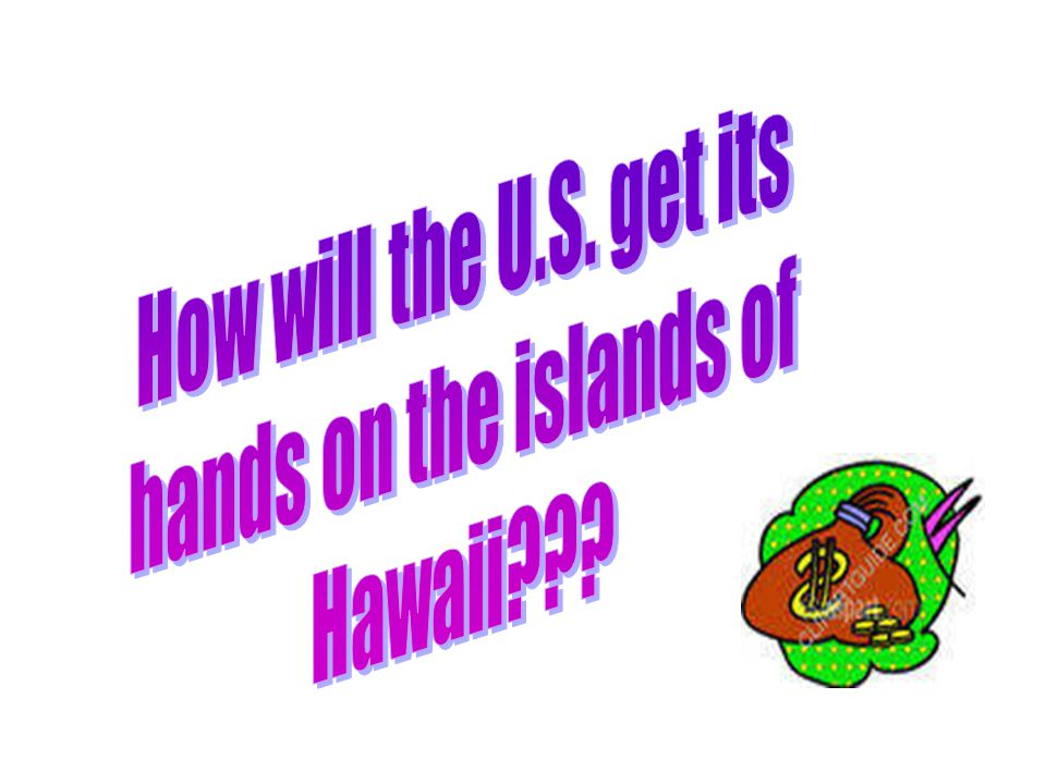 How will the U.S. get its hands on the islands of Hawaii