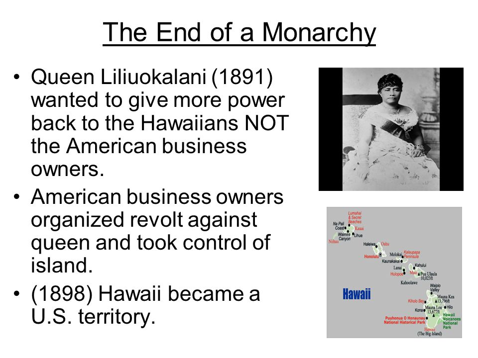 The End of a Monarchy Queen Liliuokalani (1891) wanted to give more power back to the Hawaiians NOT the American business owners.