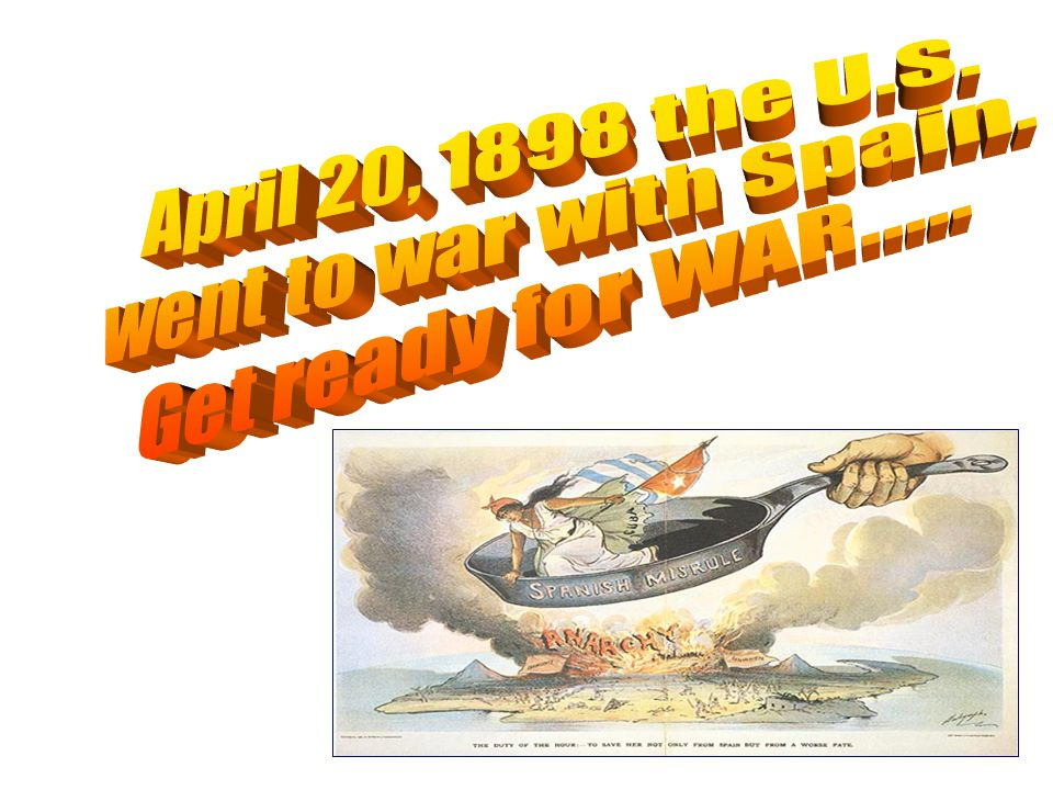 April 20, 1898 the U.S. went to war with Spain. Get ready for WAR.....