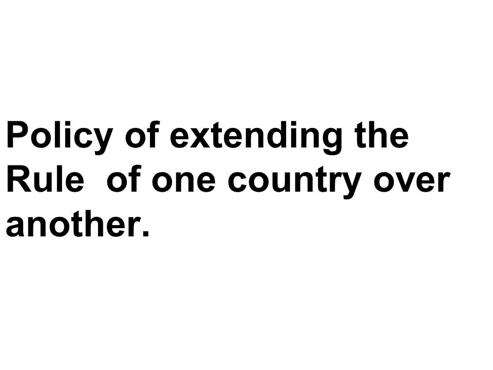 Policy of extending the Rule of one country over another.