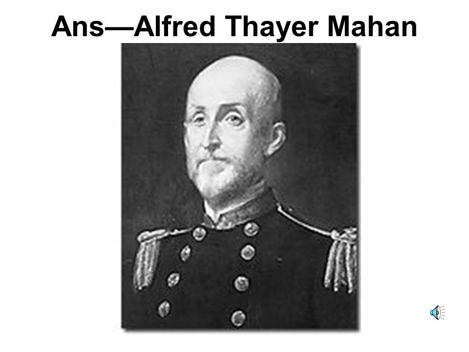 Ans—Alfred Thayer Mahan