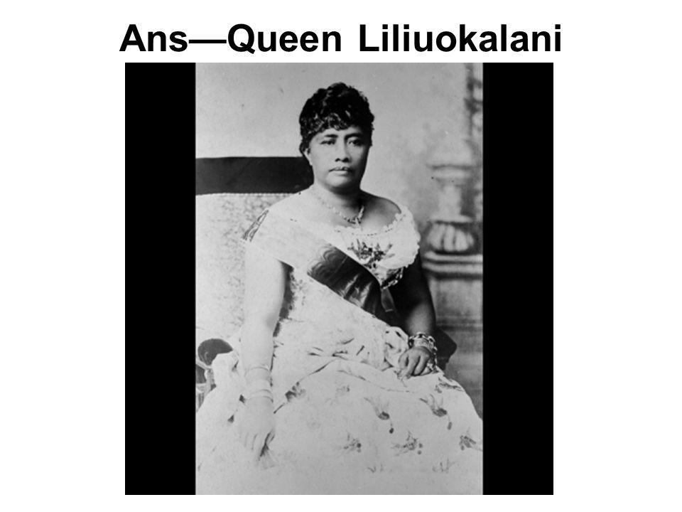 Ans—Queen Liliuokalani
