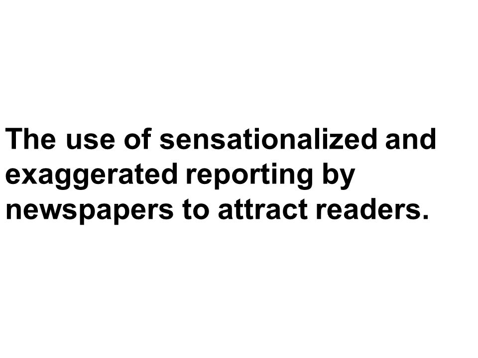The use of sensationalized and exaggerated reporting by newspapers to attract readers.