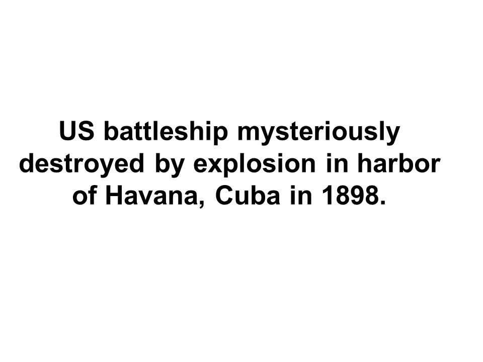 US battleship mysteriously destroyed by explosion in harbor of Havana, Cuba in 1898.