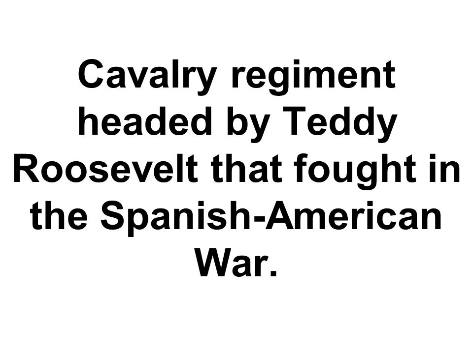 Cavalry regiment headed by Teddy Roosevelt that fought in the Spanish-American War.