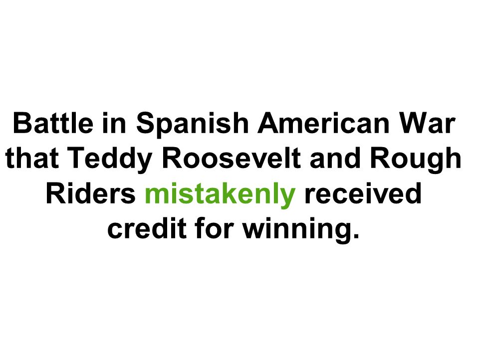 Battle in Spanish American War that Teddy Roosevelt and Rough Riders mistakenly received credit for winning.