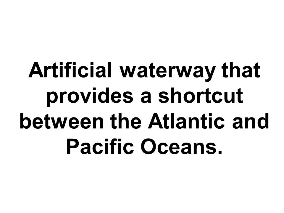 Artificial waterway that provides a shortcut between the Atlantic and Pacific Oceans.