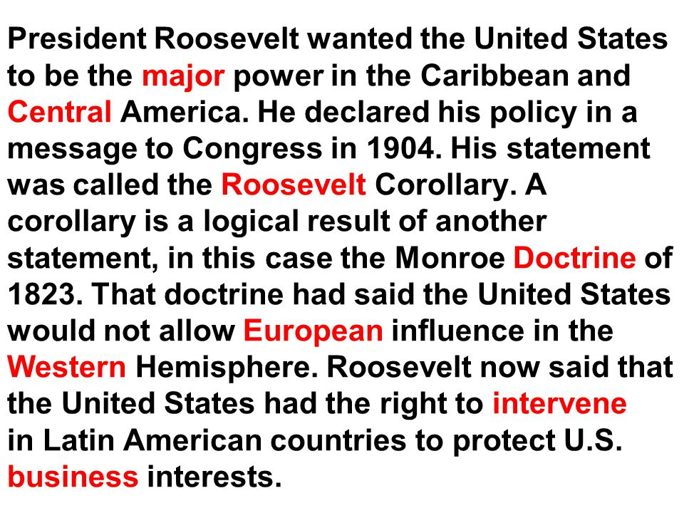 President Roosevelt wanted the United States to be the major power in the Caribbean and Central America.