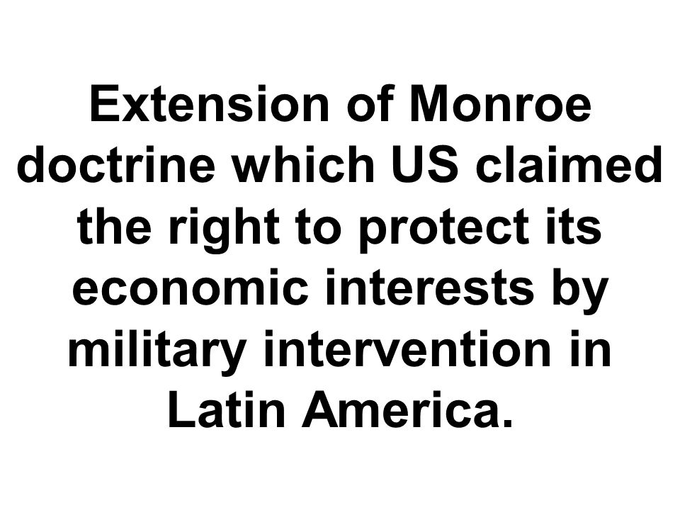 Extension of Monroe doctrine which US claimed the right to protect its economic interests by military intervention in Latin America.