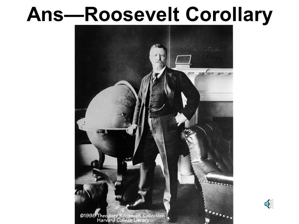 Ans—Roosevelt Corollary