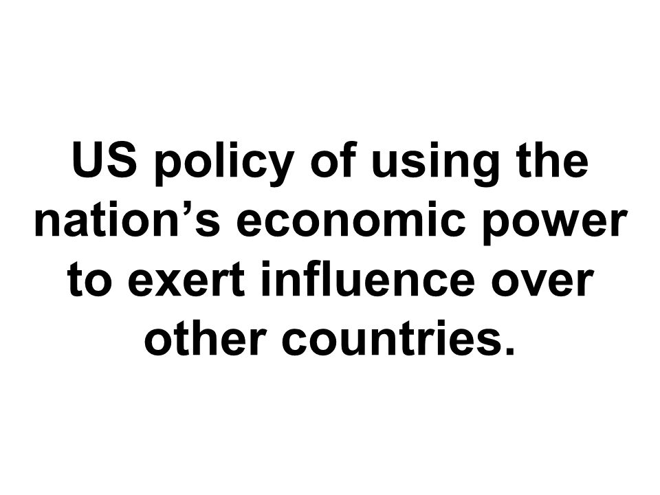 US policy of using the nation's economic power to exert influence over other countries.