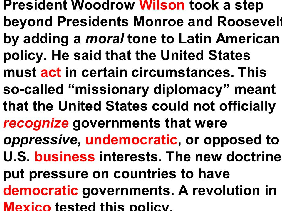 President Woodrow Wilson took a step beyond Presidents Monroe and Roosevelt by adding a moral tone to Latin American policy.
