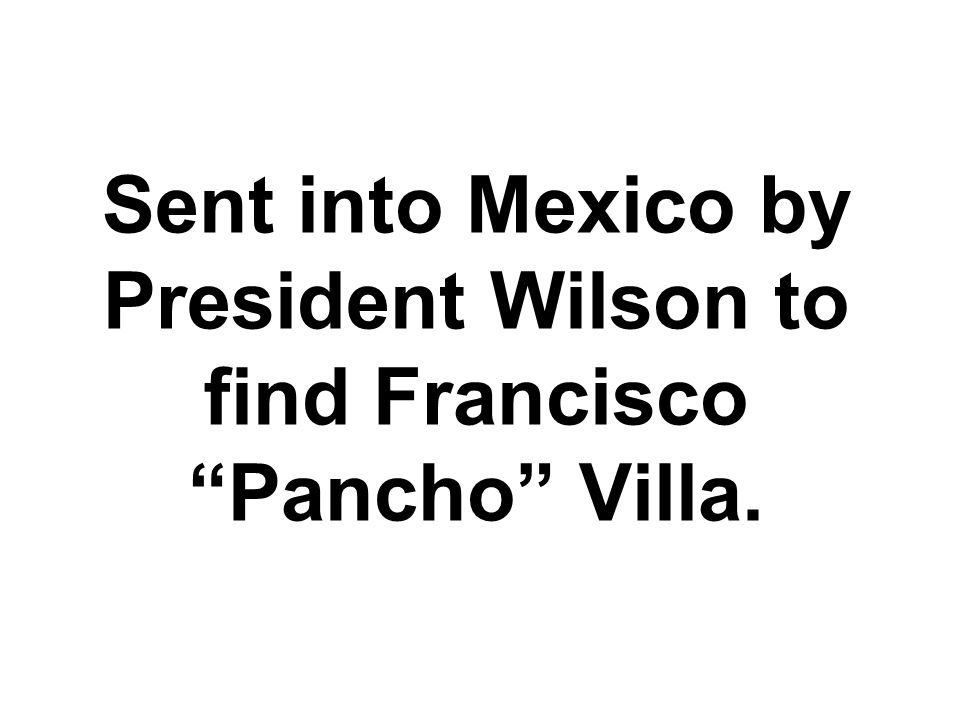 Sent into Mexico by President Wilson to find Francisco Pancho Villa.