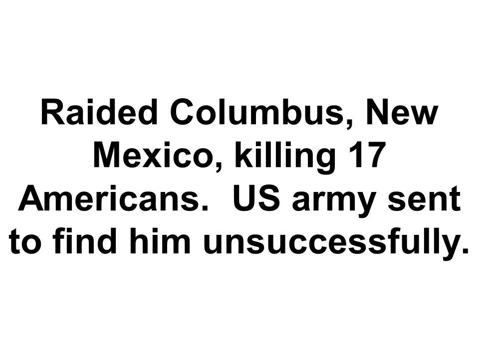 Raided Columbus, New Mexico, killing 17 Americans
