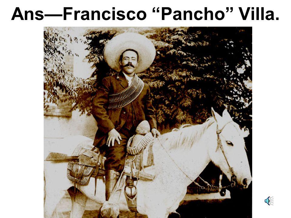 Ans—Francisco Pancho Villa.
