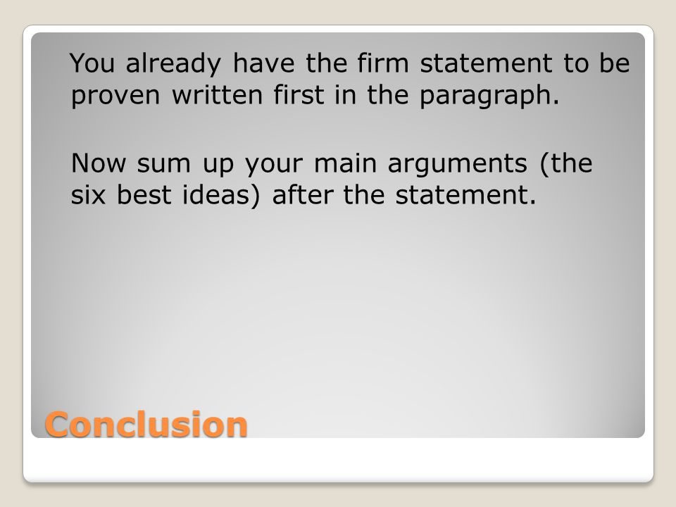 You already have the firm statement to be proven written first in the paragraph. Now sum up your main arguments (the six best ideas) after the statement.