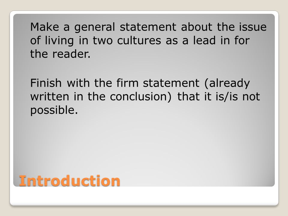 Make a general statement about the issue of living in two cultures as a lead in for the reader. Finish with the firm statement (already written in the conclusion) that it is/is not possible.