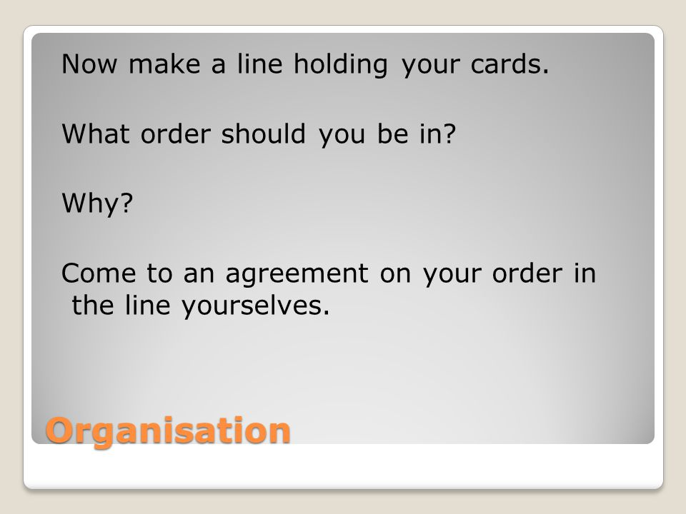 Now make a line holding your cards. What order should you be in. Why