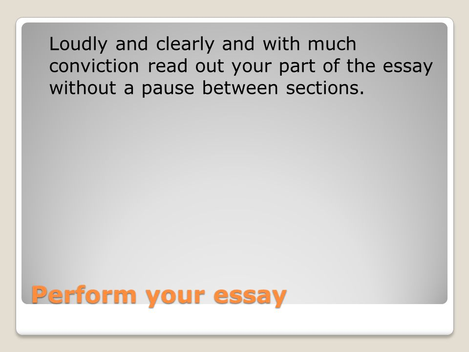 Loudly and clearly and with much conviction read out your part of the essay without a pause between sections.