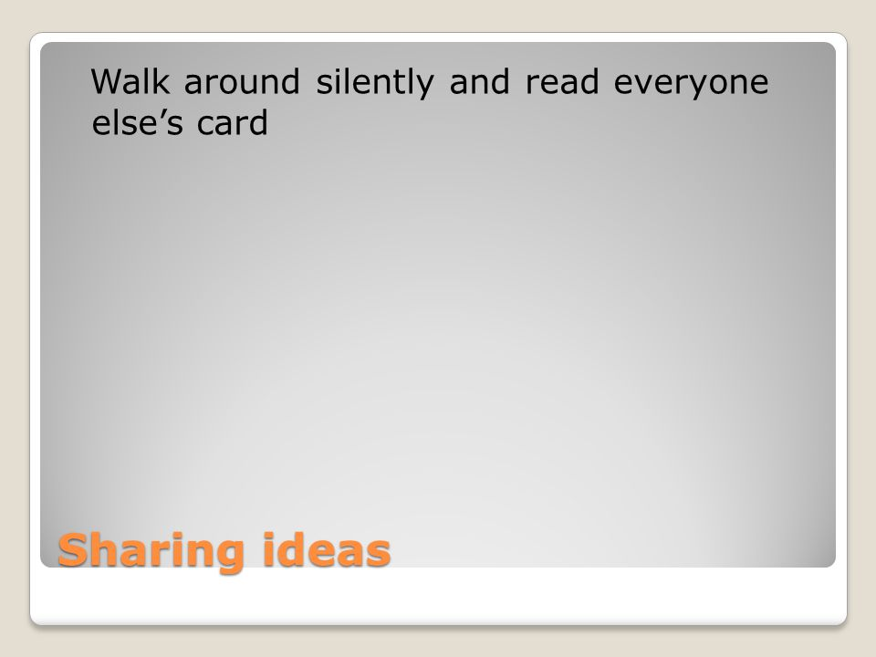 Sharing ideas Walk around silently and read everyone else's card
