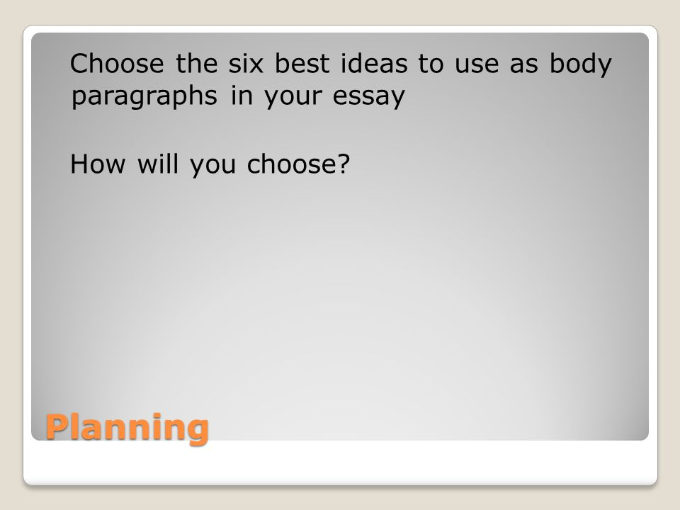 Choose the six best ideas to use as body paragraphs in your essay How will you choose