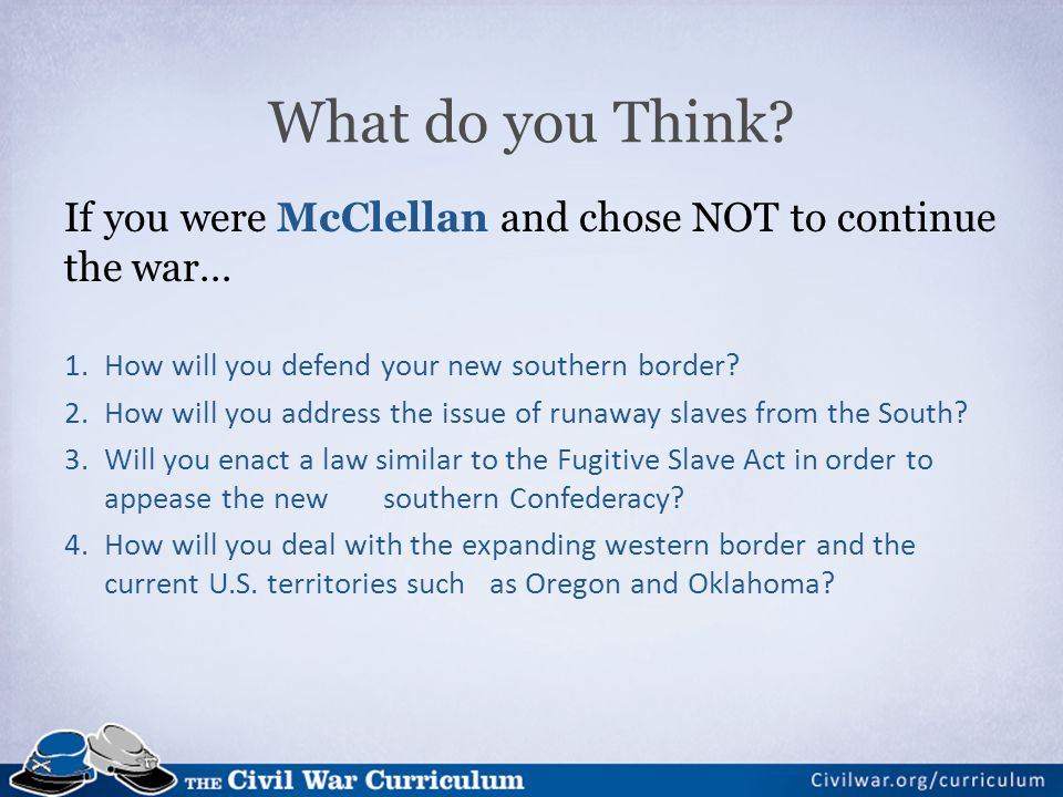 What do you Think If you were McClellan and chose NOT to continue the war… How will you defend your new southern border