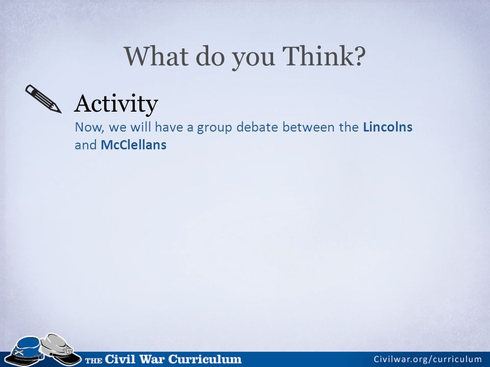 What do you Think Activity Now, we will have a group debate between the Lincolns and McClellans. Debate Questions: